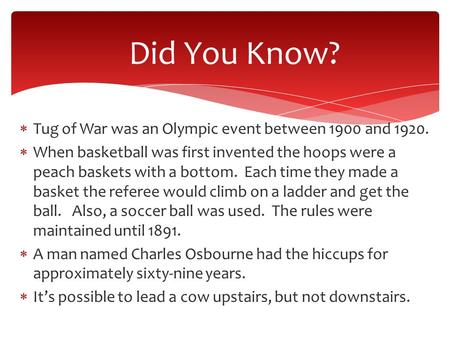Did You Know?  Tug of War was an Olympic event between 1900 and 1920.  When basketball was first invented the hoops were a peach baskets with a bottom.