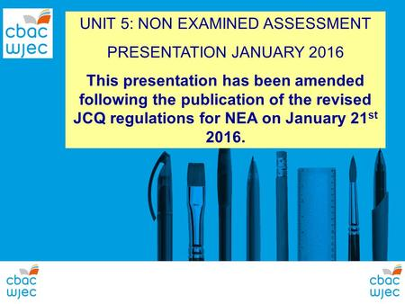 UNIT 5: NON EXAMINED ASSESSMENT PRESENTATION JANUARY 2016 This presentation has been amended following the publication of the revised JCQ regulations for.