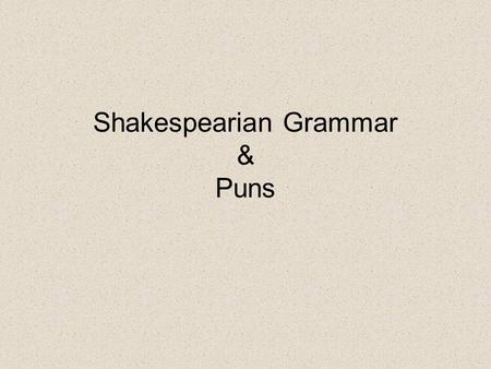 Shakespearian Grammar & Puns. Challenging Reading Written to entertain ALL audience members---educated and uneducated Different classes expect different.