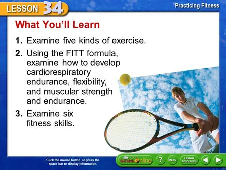1.Examine five kinds of exercise. What You'll Learn 2.Using the FITT formula, examine how to develop cardiorespiratory endurance, flexibility, and muscular.