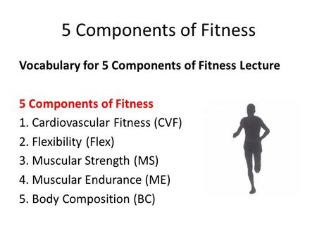 5 Components of Fitness Vocabulary for 5 Components of Fitness Lecture 5 Components of Fitness 1. Cardiovascular Fitness (CVF) 2. Flexibility (Flex) 3.