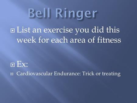  List an exercise you did this week for each area of fitness  Ex:  Cardiovascular Endurance: Trick or treating.