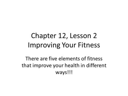 Chapter 12, Lesson 2 Improving Your Fitness There are five elements of fitness that improve your health in different ways!!!