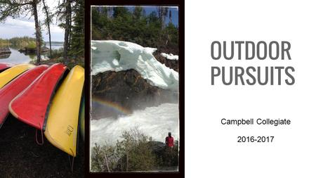 OUTDOOR PURSUITS Campbell Collegiate 2016-2017. Winter Activities XC Skiing Downhill Ski/Snowboard Snowshoeing Dog Sledding Quinzee Building Winter Camping.