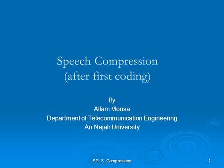 1 Speech Compression (after first coding) By Allam Mousa Department of Telecommunication Engineering An Najah University SP_3_Compression.