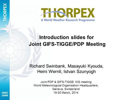 Introduction slides for Joint GIFS-TIGGE/PDP Meeting Richard Swinbank, Masayuki Kyouda, Heini Wernli, Istvan Szunyogh Joint PDP & GIFS-TIGGE WG meeting.