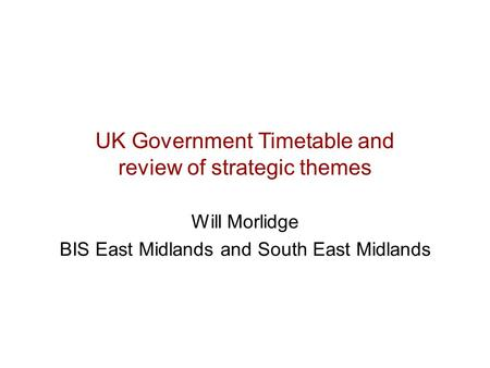UK Government Timetable and review of strategic themes Will Morlidge BIS East Midlands and South East Midlands.