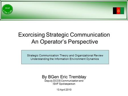 Exorcising Strategic Communication An Operator's Perspective By BGen Eric Tremblay Deputy DCOS Communication and ISAF Spokesperson 13 April 2010 Strategic.