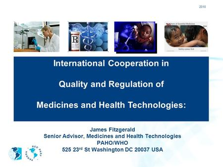 2010 James Fitzgerald Senior Advisor, Medicines and Health Technologies PAHO/WHO 525 23 rd St Washington DC 20037 USA International Cooperation in Quality.