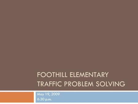 FOOTHILL ELEMENTARY TRAFFIC PROBLEM SOLVING May 19, 2009 6:30 p.m.