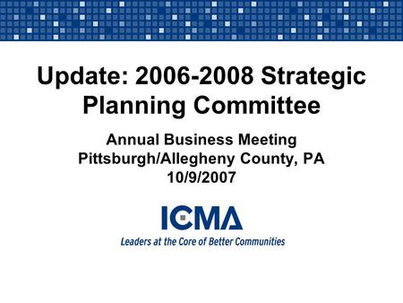 Update: 2006-2008 Strategic Planning Committee Annual Business Meeting Pittsburgh/Allegheny County, PA 10/9/2007.