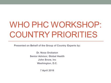 WHO PHC WORKSHOP: COUNTRY PRIORITIES Presented on Behalf of the Group of Country Experts by: Dr. Nosa Orobaton Senior Advisor, Global Health John Snow,
