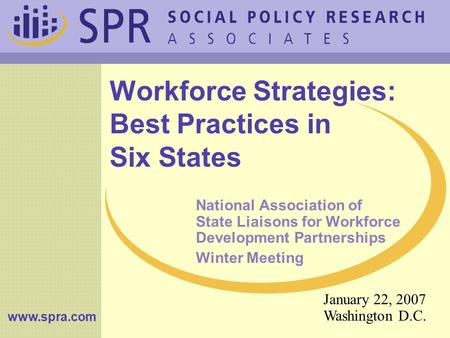 Www.spra.com Workforce Strategies: Best Practices in Six States National Association of State Liaisons for Workforce Development Partnerships Winter Meeting.