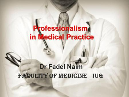 Dr Fadel Naim IUG _ Faculity of Medicine Professionalism in Medical Practice.