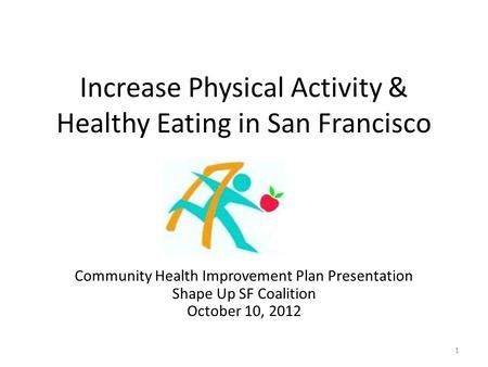 Increase Physical Activity & Healthy Eating in San Francisco Community Health Improvement Plan Presentation Shape Up SF Coalition October 10, 2012 1.