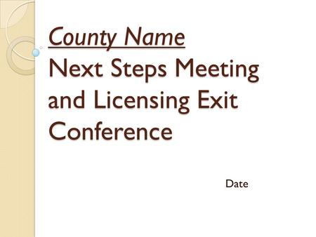 County Name Next Steps Meeting and Licensing Exit Conference Date.
