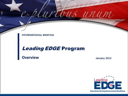 Connecting executives to meet America's challenges January 2012 INFORMATIONAL BRIEFING Leading EDGE Program Overview.