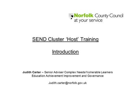 SEND Cluster 'Host' Training Introduction Judith Carter – Senior Adviser Complex Needs/Vulnerable Learners Education Achievement Improvement and Governance.