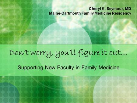 Don't worry, you'll figure it out… Supporting New Faculty in Family Medicine Cheryl K. Seymour, MD Maine-Dartmouth Family Medicine Residency.