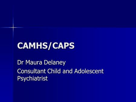 CAMHS/CAPS Dr Maura Delaney Consultant Child and Adolescent Psychiatrist.
