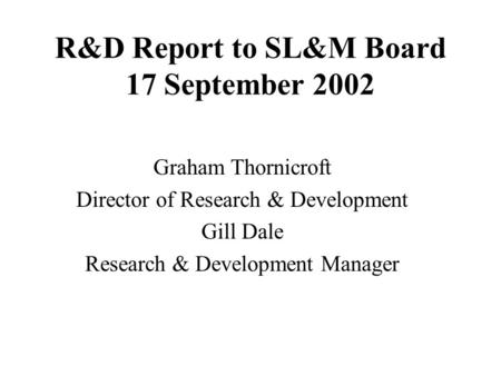 R&D Report to SL&M Board 17 September 2002 Graham Thornicroft Director of Research & Development Gill Dale Research & Development Manager.