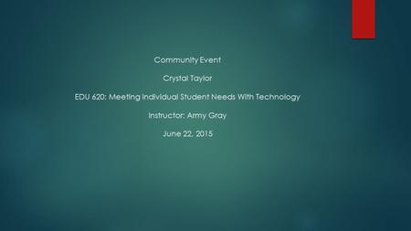 Community Event Crystal Taylor EDU 620: Meeting Individual Student Needs With Technology Instructor: Army Gray June 22, 2015.