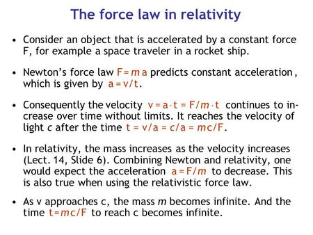 The force law in relativity Consider an object that is accelerated by a constant force F, for example a space traveler in a rocket ship. Newton's force.