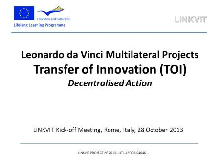 Leonardo da Vinci Multilateral Projects Transfer of Innovation (TOI) Decentralised Action LINKVIT PROJECT N° 2013-1-IT1-LEO05-04046 LINKVIT Kick-off Meeting,