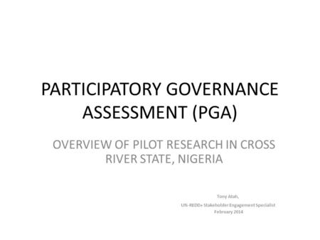 PARTICIPATORY GOVERNANCE ASSESSMENT (PGA) OVERVIEW OF PILOT RESEARCH IN CROSS RIVER STATE, NIGERIA Tony Atah, UN-REDD+ Stakeholder Engagement Specialist.