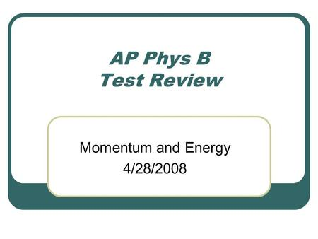 AP Phys B Test Review Momentum and Energy 4/28/2008.