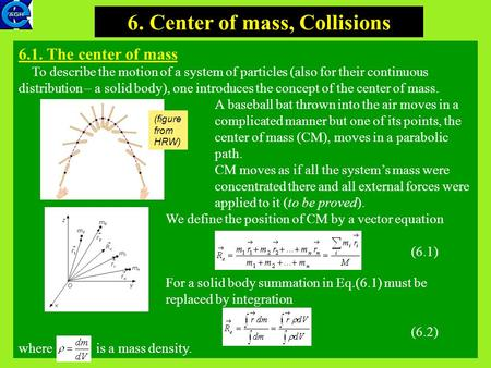 1 6. Center of mass, Collisions 6.1. The center of mass To describe the motion of a system of particles (also for their continuous distribution – a solid.