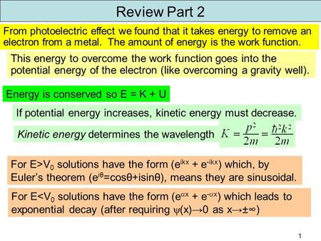 1 Review Part 2 Energy is conserved so E = K + U If potential energy increases, kinetic energy must decrease. Kinetic energy determines the wavelength.