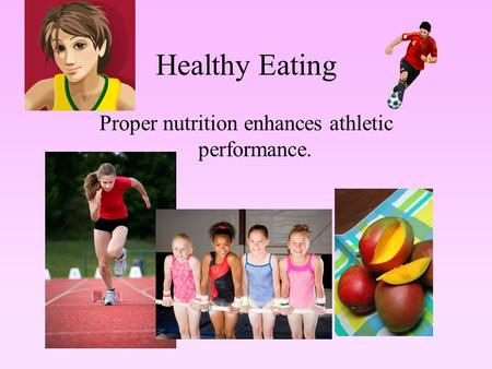 Healthy Eating Proper nutrition enhances athletic performance.