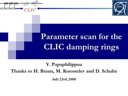 Parameter scan for the CLIC damping rings July 23rd, 2008 Y. Papaphilippou Thanks to H. Braun, M. Korostelev and D. Schulte.