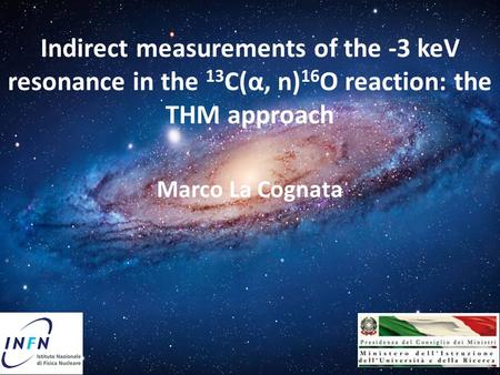 Indirect measurements of the -3 keV resonance in the 13 C(α, n) 16 O reaction: the THM approach Marco La Cognata.