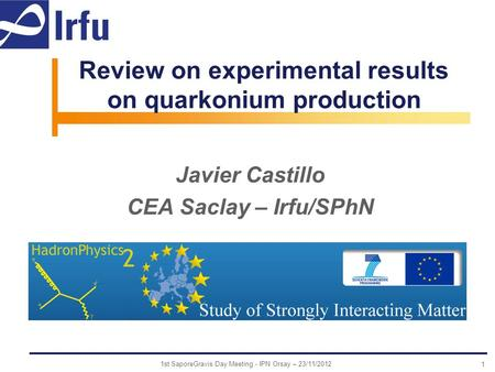 Review on experimental results on quarkonium production Javier Castillo CEA Saclay – Irfu/SPhN 1 1st SaporeGravis Day Meeting - IPN Orsay – 23/11/2012.