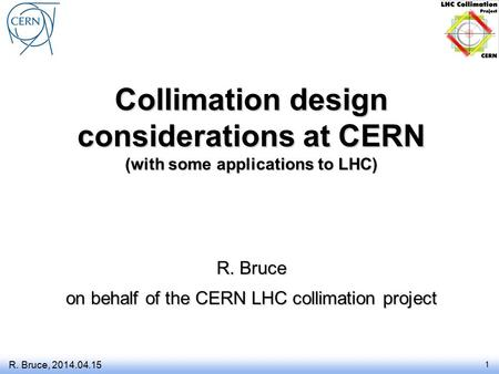Collimation design considerations at CERN (with some applications to LHC) R. Bruce on behalf of the CERN LHC collimation project R. Bruce, 2014.04.15 1.