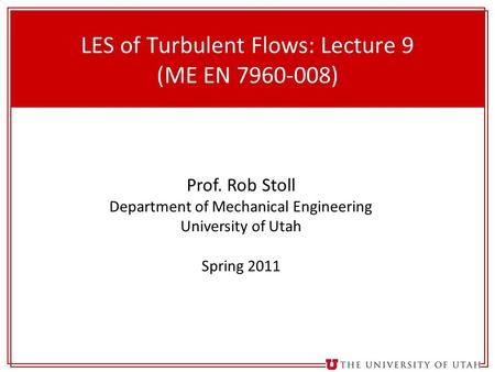 1 LES of Turbulent Flows: Lecture 9 (ME EN 7960-008) Prof. Rob Stoll Department of Mechanical Engineering University of Utah Spring 2011.
