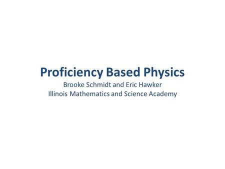 Proficiency Based Physics Brooke Schmidt and Eric Hawker Illinois Mathematics and Science Academy.