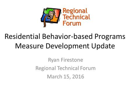 Residential Behavior-based Programs Measure Development Update Ryan Firestone Regional Technical Forum March 15, 2016.