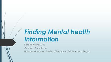 Finding Mental Health Information Kate Flewelling, MLIS Outreach Coordinator National Network of Libraries of Medicine, Middle Atlantic Region.