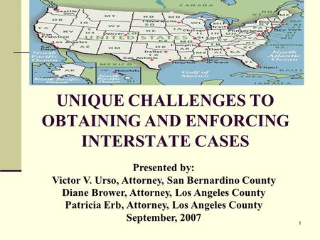 1 UNIQUE CHALLENGES TO OBTAINING AND ENFORCING INTERSTATE CASES Presented by: Victor V. Urso, Attorney, San Bernardino County Diane Brower, Attorney, Los.