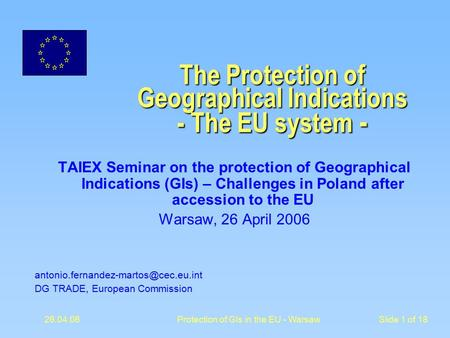 26.04.06 Protection of GIs in the EU - WarsawSlide 1 of 18 The Protection of Geographical Indications - The EU system - TAIEX Seminar on the protection.
