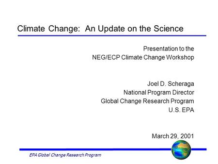 EPA Global Change Research Program Climate Change: An Update on the Science Presentation to the NEG/ECP Climate Change Workshop Joel D. Scheraga National.