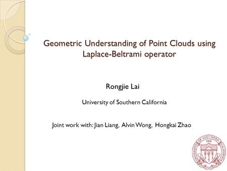 Rongjie Lai University of Southern California Joint work with: Jian Liang, Alvin Wong, Hongkai Zhao 1 Geometric Understanding of Point Clouds using Laplace-Beltrami.