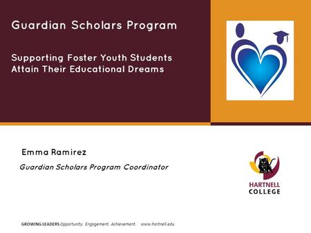 GROWING LEADERS Opportunity. Engagement. Achievement. www.hartnell.edu Emma Ramirez Guardian Scholars Program Supporting Foster Youth Students Attain Their.