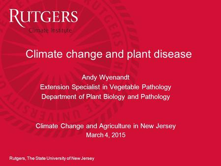 Rutgers, The State University of New Jersey Climate change and plant disease Andy Wyenandt Extension Specialist in Vegetable Pathology Department of Plant.