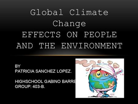 Global Climate Change EFFECTS ON PEOPLE AND THE ENVIRONMENT BY PATRICIA SANCHEZ LOPEZ. HIGHSCHOOL GABINO BARREDA GROUP: 403-B.