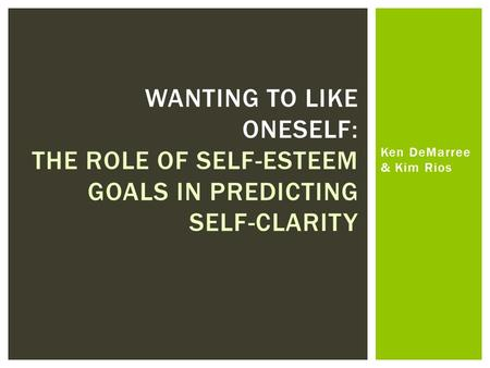 Ken DeMarree & Kim Rios WANTING TO LIKE ONESELF: THE ROLE OF SELF-ESTEEM GOALS IN PREDICTING SELF-CLARITY.