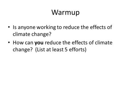 Warmup Is anyone working to reduce the effects of climate change? How can you reduce the effects of climate change? (List at least 5 efforts)